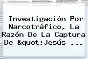 """Investigación Por Narcotráfico, La Razón De La Captura De """"<b>Jesús</b> ..."""