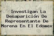 Investigan La Desaparición De Representante De <b>Morena</b> En El Edomex