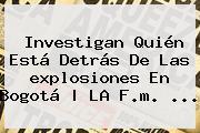 Investigan Quién Está Detrás De Las <b>explosiones En Bogotá</b> | LA F.m. <b>...</b>
