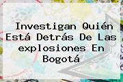 Investigan Quién Está Detrás De Las <b>explosiones En Bogotá</b>