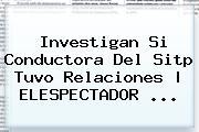 Investigan Si Conductora Del <b>Sitp</b> Tuvo Relaciones | ELESPECTADOR <b>...</b>