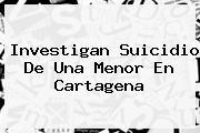 Investigan Suicidio De Una Menor En Cartagena