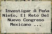 Investigar A Peña Nieto, El Reto Del Nuevo Congreso Mexicano <b>...</b>