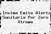 Invima Emite Alerta Sanitaria Por <b>Zero Xtreme</b>