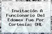 Invitación A Funcionario Del Edomex Fue Por Cortesía: <b>OHL</b>