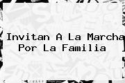 Invitan A La <b>Marcha Por La Familia</b>