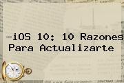 ?<b>iOS 10</b>: 10 Razones Para Actualizarte
