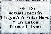 <b>iOS 10</b>: Actualización Llegará A Esta Hora Y En Estos Dispositivos
