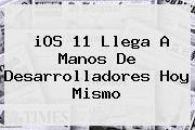 <b>iOS 11 Llega A Manos De Desarrolladores Hoy Mismo</b>