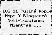 IOS 11 Pulirá Apple <b>Maps</b> Y Bloqueará Notificaciones Mientras ...