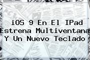 <b>iOS 9</b> En El IPad Estrena Multiventana Y Un Nuevo Teclado