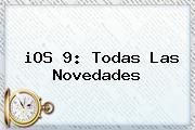 <b>iOS 9</b>: Todas Las Novedades