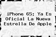 <b>iPhone 6S</b>: Ya Es Oficial La Nueva Estrella De Apple