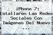 <b>iPhone 7</b>: Estallaron Las Redes Sociales Con Imágenes Del Nuevo <b>...</b>