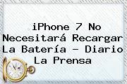 <b>iPhone 7</b> No Necesitará Recargar La Batería - Diario La Prensa