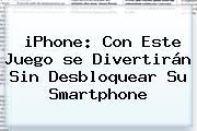 <b>iPhone</b>: Con Este Juego <b>se</b> Divertirán Sin Desbloquear Su Smartphone