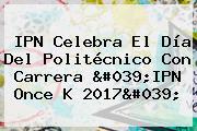 IPN Celebra El <b>Día Del Politécnico</b> Con Carrera 'IPN Once K 2017'