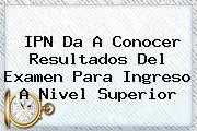 <b>IPN</b> Da A Conocer Resultados Del Examen Para Ingreso A Nivel Superior