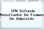 <b>IPN</b> Difunde Resultados De Examen De Admisión