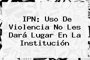 <b>IPN</b>: Uso De Violencia No Les Dará Lugar En La Institución