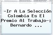 ?Ir A La Selección Colombia Es El Premio Al Trabajo?: <b>Bernardo</b> <b>...</b>