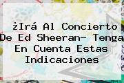 ¿Irá Al Concierto De <b>Ed Sheeran</b>? Tenga En Cuenta Estas Indicaciones