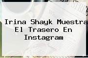 <b>Irina Shayk</b> Muestra El Trasero En Instagram