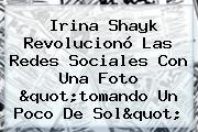 <b>Irina Shayk</b> Revolucionó Las Redes Sociales Con Una Foto &quot;tomando Un Poco De Sol&quot;