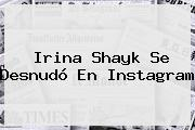 <b>Irina Shayk</b> Se Desnudó En Instagram
