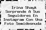 <b>Irina Shayk</b> Sorprende A Sus Seguidores En Instagram Con Una Foto Semidesnuda