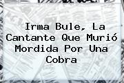 <b>Irma Bule</b>, La Cantante Que Murió Mordida Por Una Cobra