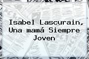 Isabel Lascurain, Una <b>mamá</b> Siempre Joven