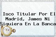 <b>Isco</b> Titular Por El Madrid, James Ni Siquiera En La Banca