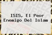ISIS, El Peor Enemigo Del <b>Islam</b>