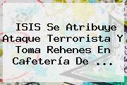 ISIS Se Atribuye Ataque Terrorista Y Toma Rehenes En Cafetería De ...