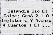 <b>Islandia</b> Dio El Golpe: Ganó 2-1 A <b>Inglaterra</b> Y Avanzó A Cuartos | El ...