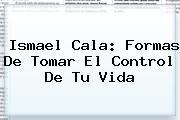 Ismael Cala: Formas De Tomar El Control De Tu Vida