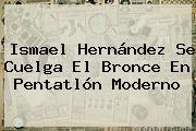 Ismael Hernández Se Cuelga El Bronce En <b>Pentatlón Moderno</b>
