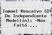 Ismael Rescalvo (DT De <b>Independiente Medellín</b>): ?Nos Faltó ...