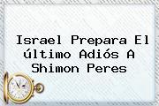 Israel Prepara El último Adiós A <b>Shimon Peres</b>