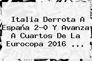 <b>Italia</b> Derrota A <b>España</b> 2-0 Y Avanza A Cuartos De La Eurocopa 2016 ...