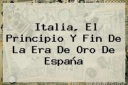 Italia, El Principio Y Fin De La Era De Oro De <b>España</b>