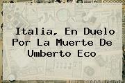 Italia, En Duelo Por La Muerte De <b>Umberto Eco</b>