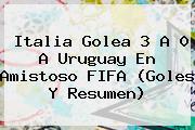 <b>Italia</b> Golea 3 A 0 A <b>Uruguay</b> En Amistoso FIFA (Goles Y Resumen)