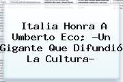 Italia Honra A <b>Umberto Eco</b>; ?Un Gigante Que Difundió La Cultura?