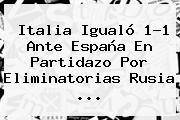 <b>Italia</b> Igualó 1-1 Ante <b>España</b> En Partidazo Por Eliminatorias Rusia ...