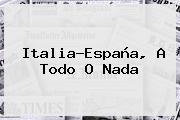 Italia-<b>España</b>, A Todo O Nada