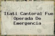 <b>Itati Cantoral</b> Fue Operada De Emergencia