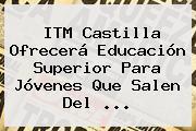 <b>ITM</b> Castilla Ofrecerá Educación Superior Para Jóvenes Que Salen Del ...