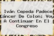 <b>Iván Cepeda</b> Padece Cáncer De Colon: Voy A Continuar En El Congreso